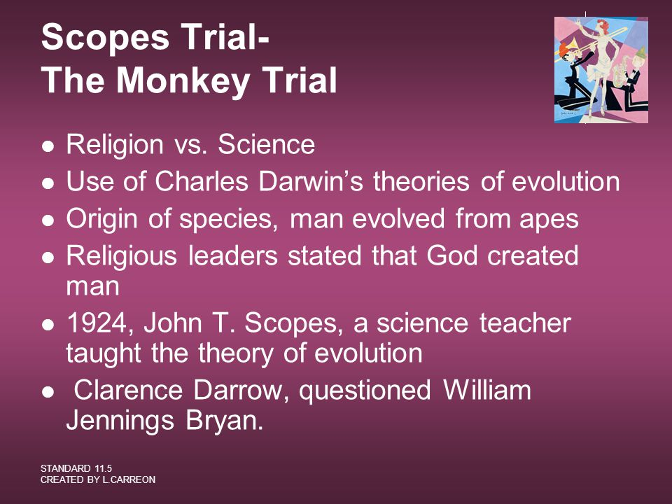 STANDARD 11.5 CREATED BY L.CARREON Scopes Trial- The Monkey Trial Religion vs. Science Use of Charles Darwin's theories of evolution Origin of species