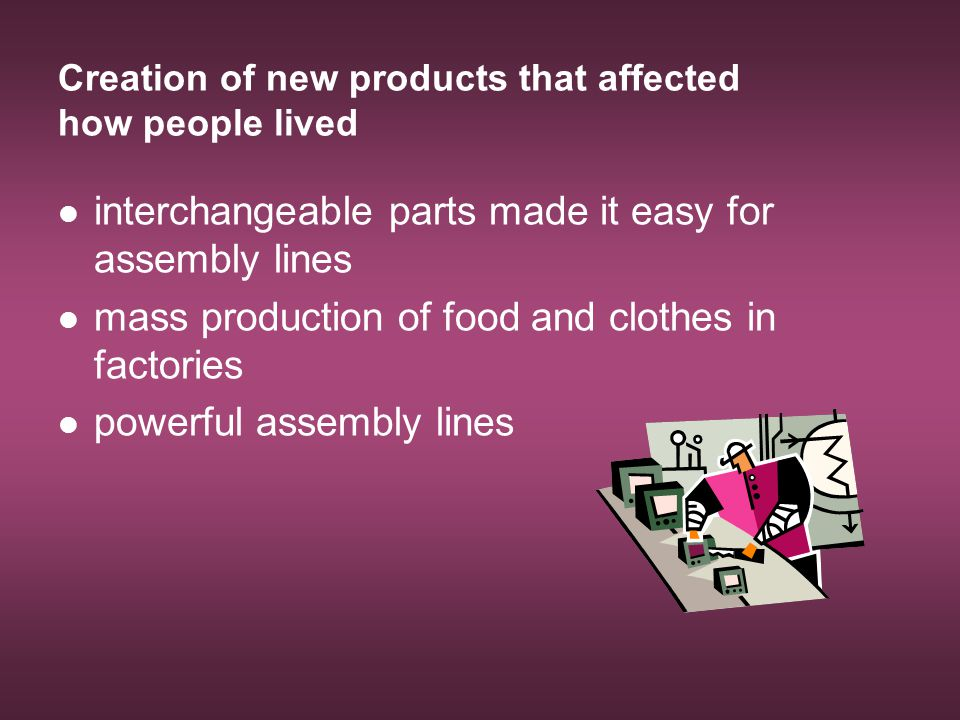 Creation of new products that affected how people lived interchangeable parts made it easy for assembly lines mass production of food and clothes in f