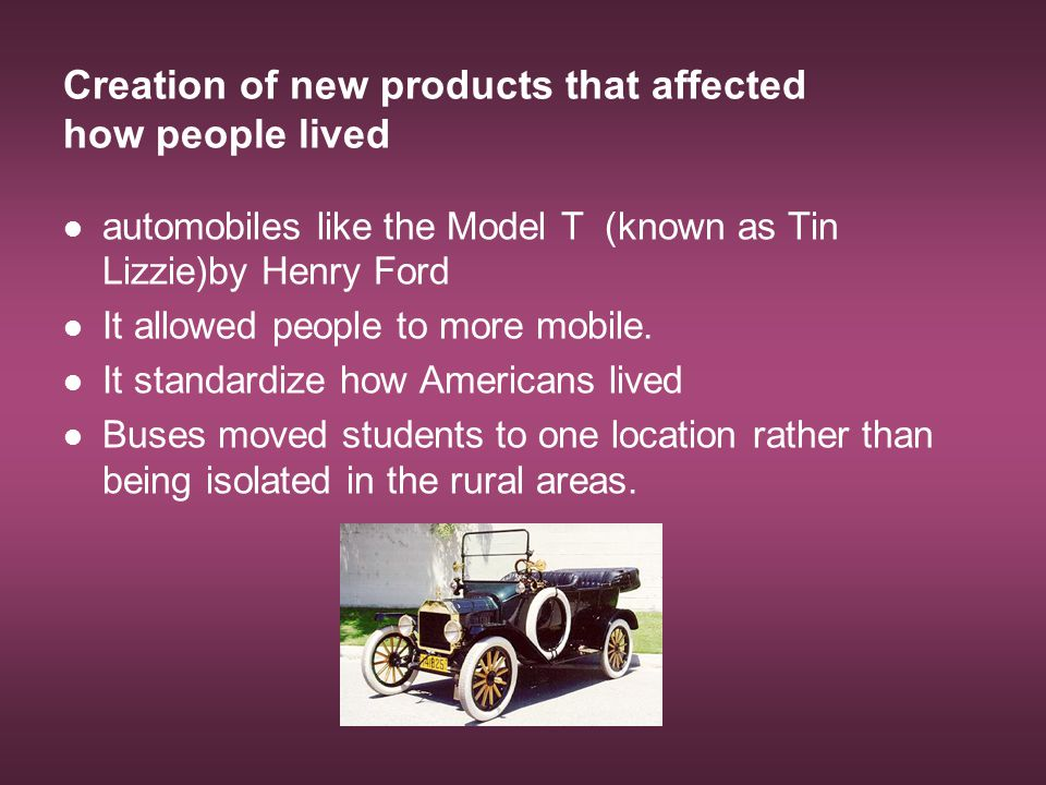 Creation of new products that affected how people lived automobiles like the Model T (known as Tin Lizzie)by Henry Ford It allowed people to more mobi