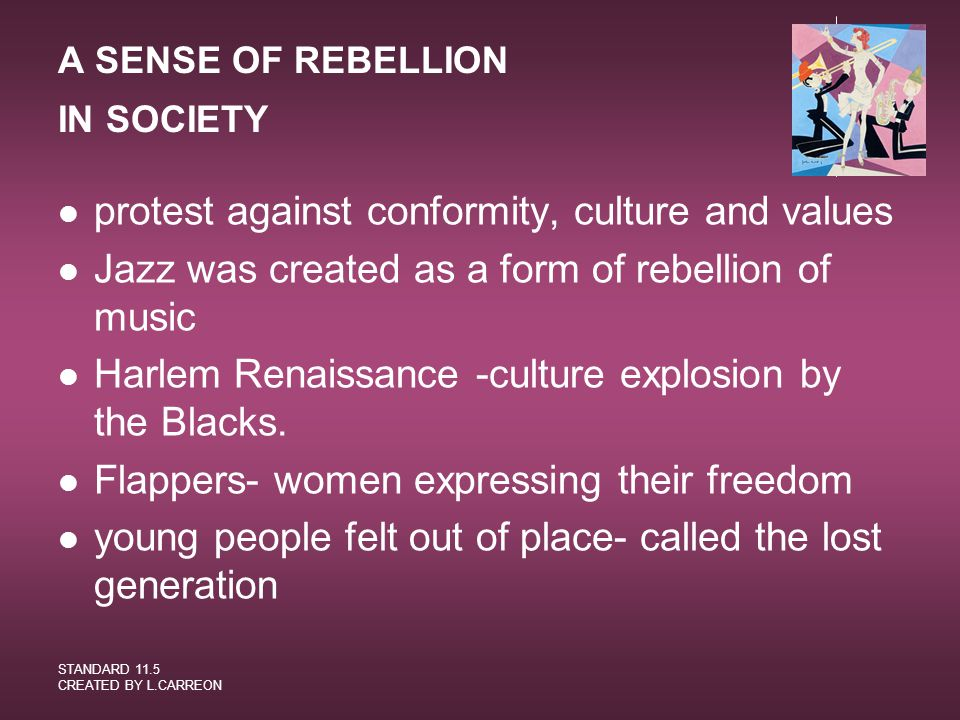 STANDARD 11.5 CREATED BY L.CARREON A SENSE OF REBELLION IN SOCIETY protest against conformity, culture and values Jazz was created as a form of rebell