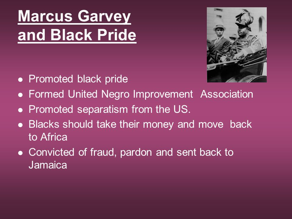 Marcus Garvey and Black Pride Promoted black pride Formed United Negro Improvement Association Promoted separatism from the US. Blacks should take the