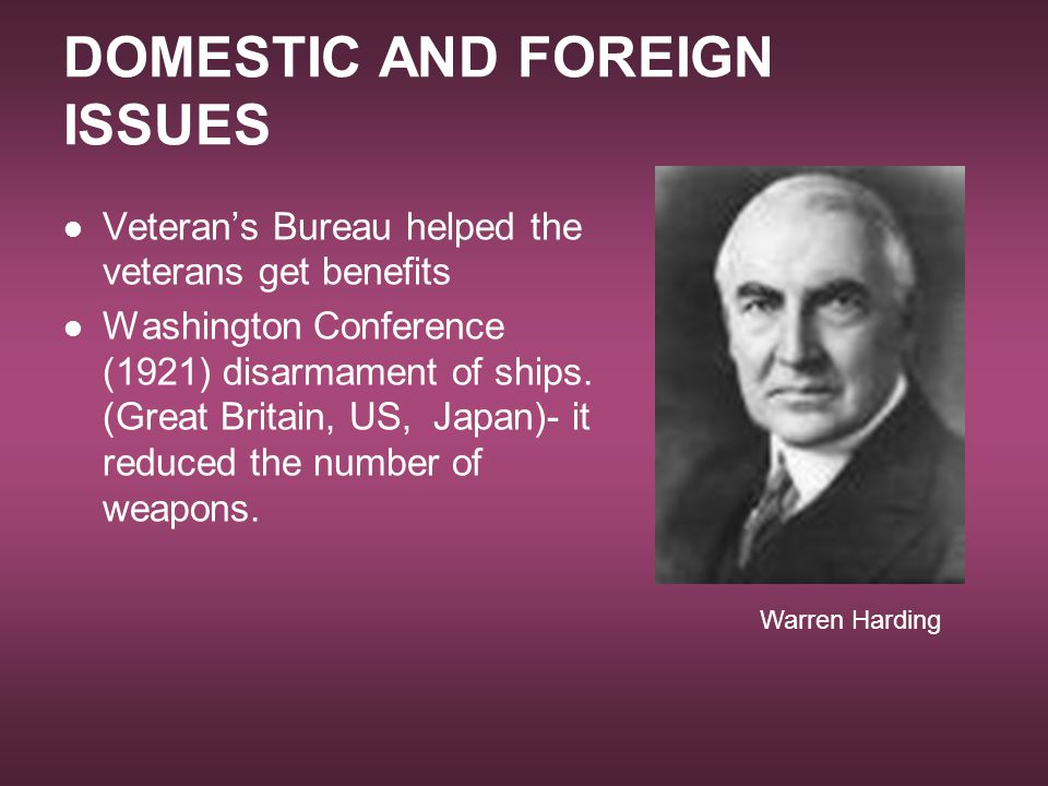 DOMESTIC AND FOREIGN ISSUES Veteran's Bureau helped the veterans get benefits Washington Conference (1921) disarmament of ships. (Great Britain, US, J