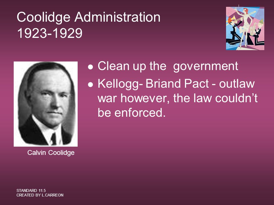 STANDARD 11.5 CREATED BY L.CARREON Coolidge Administration 1923-1929 Clean up the government Kellogg- Briand Pact - outlaw war however, the law couldn