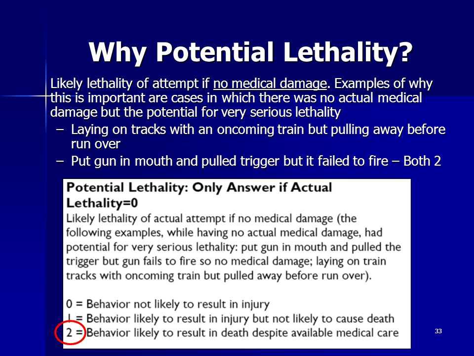 33 Why Potential Lethality? Why Potential Lethality? Likely lethality of attempt if no medical damage. Examples of why this is important are cases in
