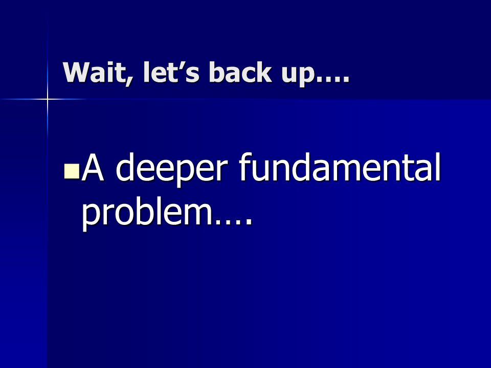 Wait, let's back up…. A deeper fundamental problem…. A deeper fundamental problem….