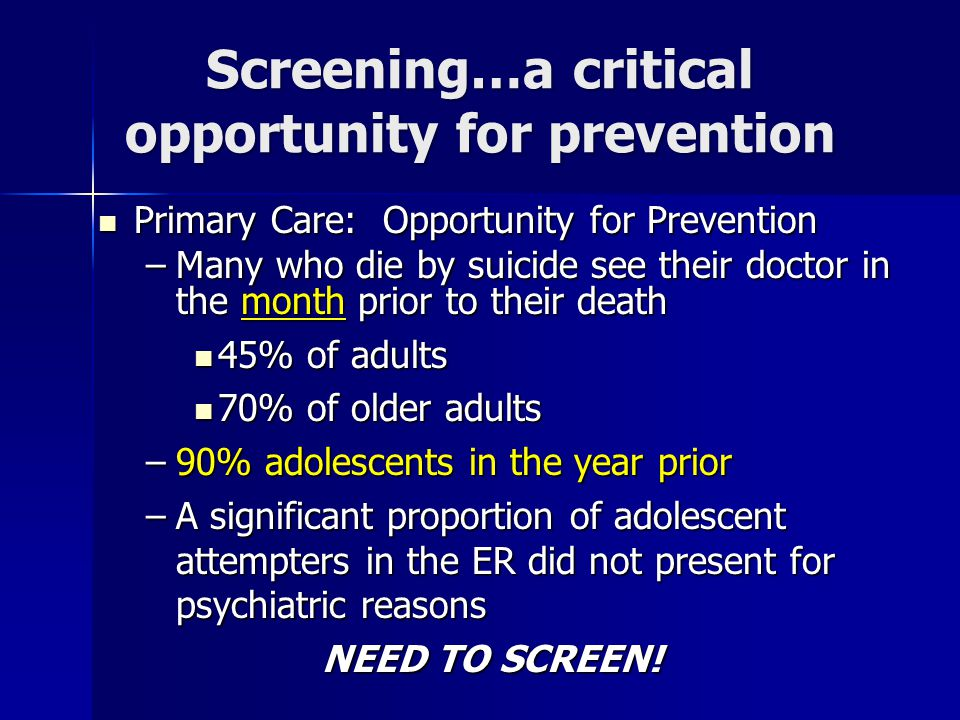 Screening…a critical opportunity for prevention Primary Care: Opportunity for Prevention Primary Care: Opportunity for Prevention –Many who die by sui