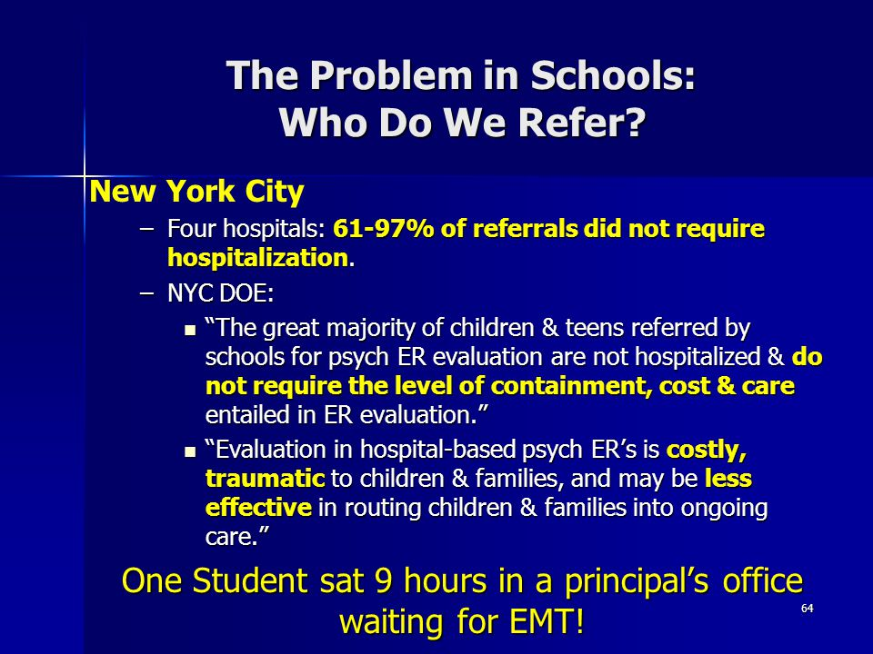 """The Problem in Schools: Who Do We Refer? 64 –Four hospitals: 61-97% of referrals did not require hospitalization. –NYC DOE: """"The great majority of chi"""