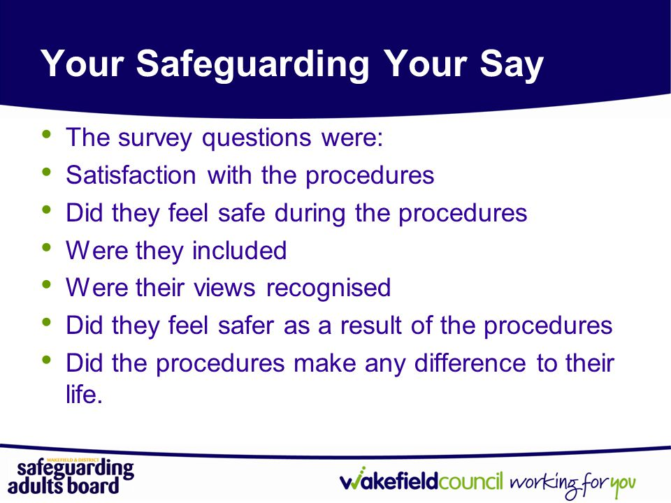 Your Safeguarding Your Say The survey questions were: Satisfaction with the procedures Did they feel safe during the procedures Were they included Were their views recognised Did they feel safer as a result of the procedures Did the procedures make any difference to their life.