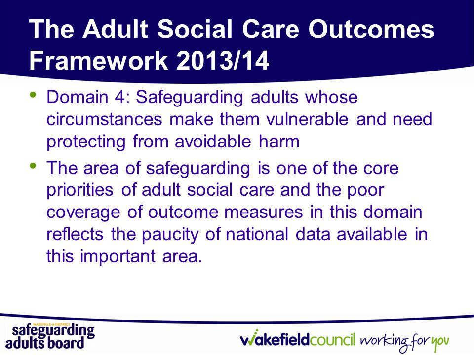 The Adult Social Care Outcomes Framework 2013/14 Domain 4: Safeguarding adults whose circumstances make them vulnerable and need protecting from avoidable harm The area of safeguarding is one of the core priorities of adult social care and the poor coverage of outcome measures in this domain reflects the paucity of national data available in this important area.