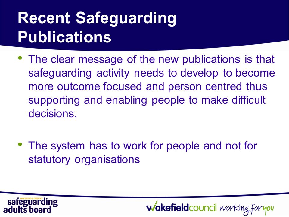 Recent Safeguarding Publications The clear message of the new publications is that safeguarding activity needs to develop to become more outcome focused and person centred thus supporting and enabling people to make difficult decisions.