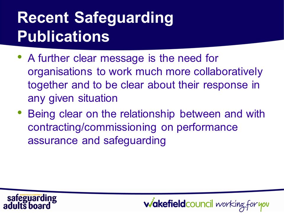 Recent Safeguarding Publications A further clear message is the need for organisations to work much more collaboratively together and to be clear about their response in any given situation Being clear on the relationship between and with contracting/commissioning on performance assurance and safeguarding