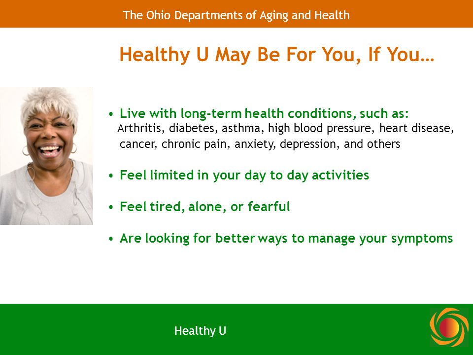 Live with long-term health conditions, such as: Arthritis, diabetes, asthma, high blood pressure, heart disease, cancer, chronic pain, anxiety, depression, and others Feel limited in your day to day activities Feel tired, alone, or fearful Are looking for better ways to manage your symptoms Healthy U May Be For You, If You… Healthy U The Ohio Departments of Aging and Health