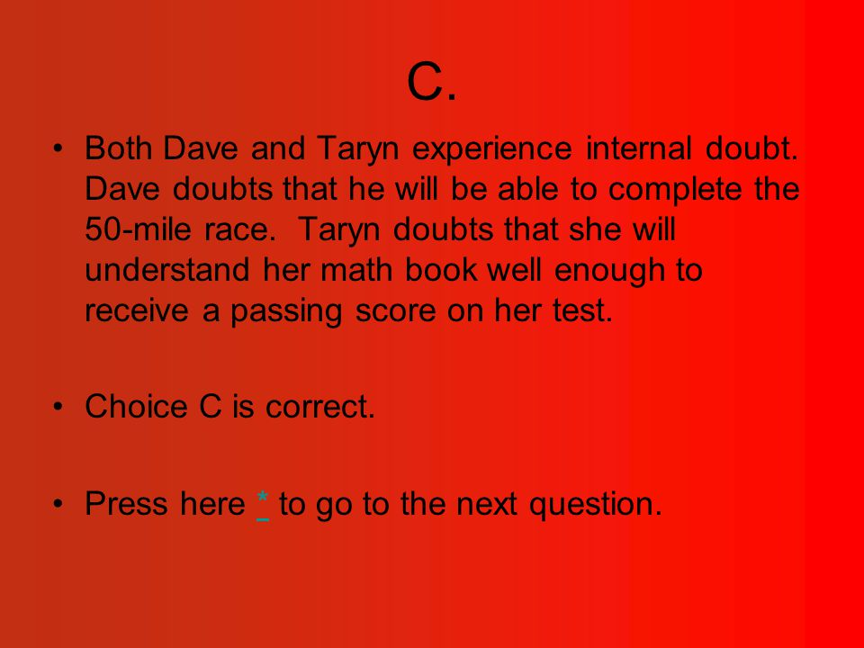 C.Both Dave and Taryn experience internal doubt.