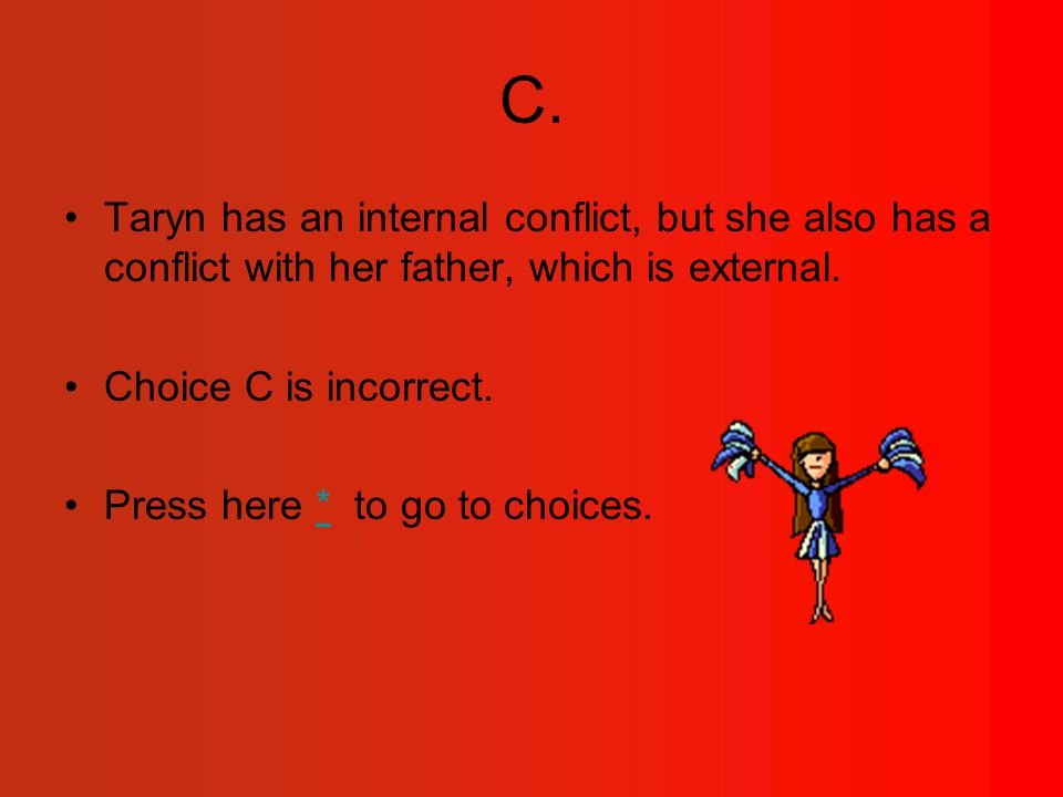C. Taryn has an internal conflict, but she also has a conflict with her father, which is external.