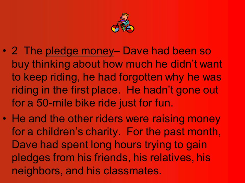 2 The pledge money– Dave had been so buy thinking about how much he didn't want to keep riding, he had forgotten why he was riding in the first place.