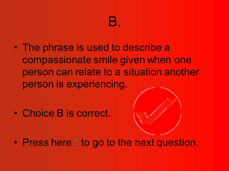 B. The phrase is used to describe a compassionate smile given when one person can relate to a situation another person is experiencing. Choice B is co