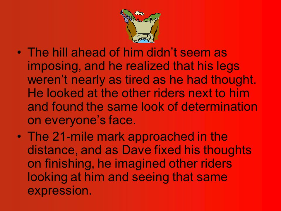 The hill ahead of him didn't seem as imposing, and he realized that his legs weren't nearly as tired as he had thought.