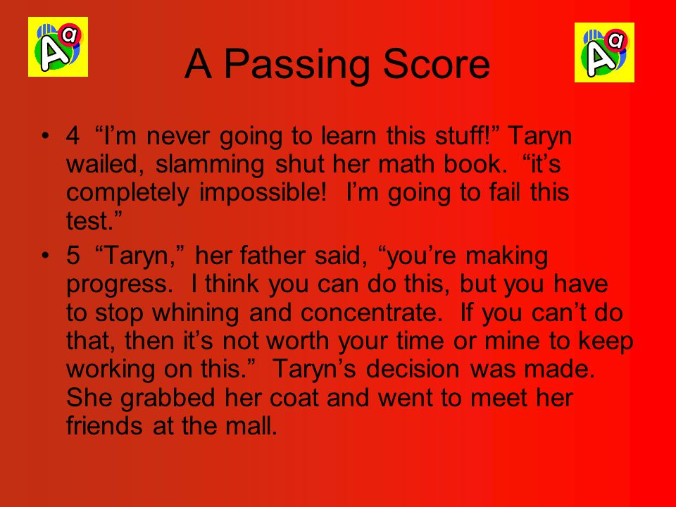 A Passing Score 4 I'm never going to learn this stuff! Taryn wailed, slamming shut her math book.