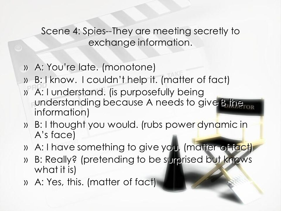 Scene 4: Spies--They are meeting secretly to exchange information. »A: You're late. (monotone) »B: I know. I couldn't help it. (matter of fact) »A: I