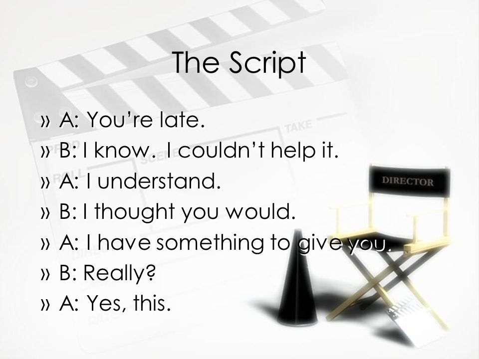 The Script »A: You're late. »B: I know. I couldn't help it.