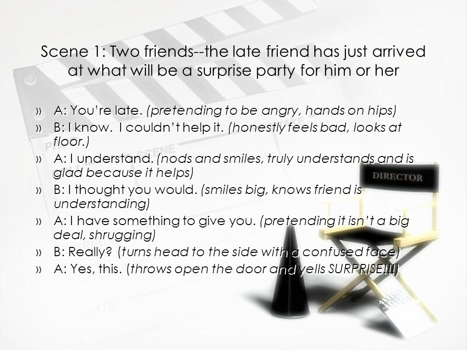 Scene 1: Two friends--the late friend has just arrived at what will be a surprise party for him or her »A: You're late.