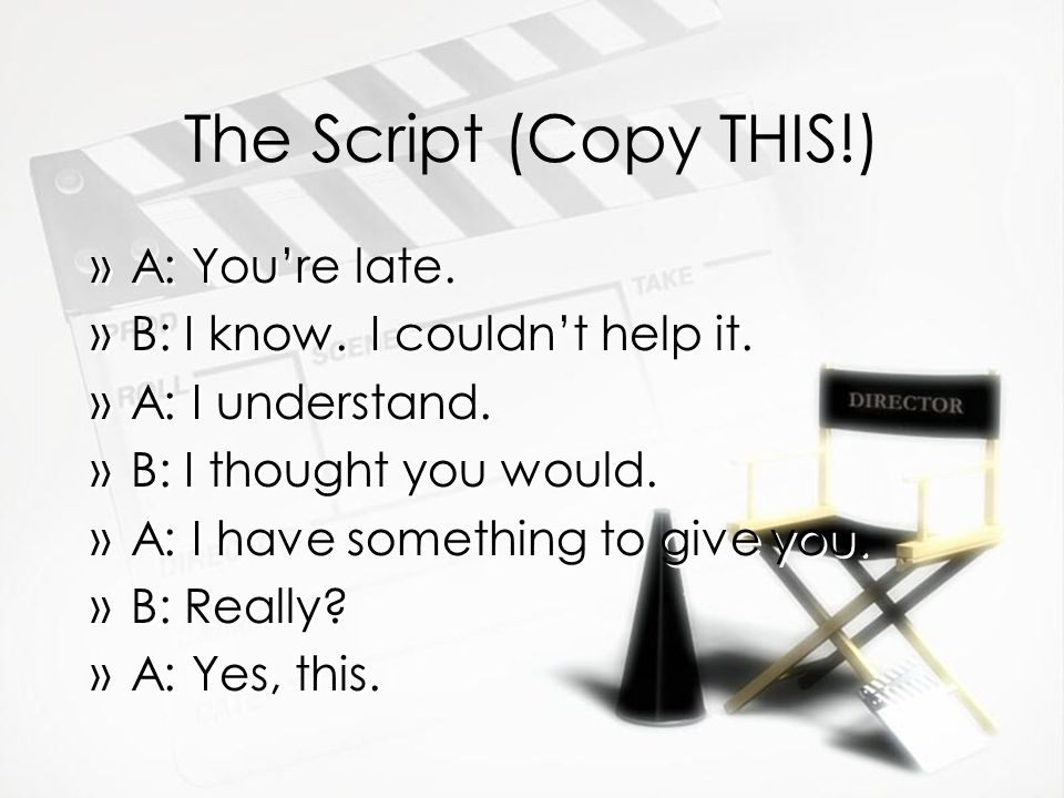 The Script (Copy THIS!) »A: You're late. »B: I know. I couldn't help it. »A: I understand. »B: I thought you would. »A: I have something to give you.