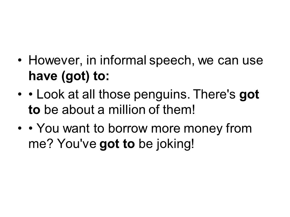 However, in informal speech, we can use have (got) to: Look at all those penguins.
