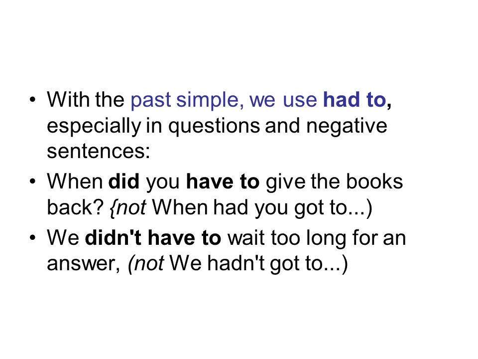 With the past simple, we use had to, especially in questions and negative sentences: When did you have to give the books back.