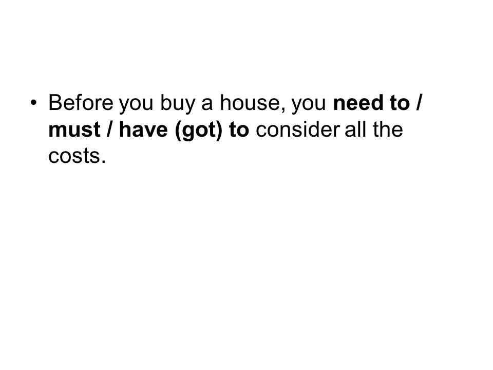 Before you buy a house, you need to / must / have (got) to consider all the costs.