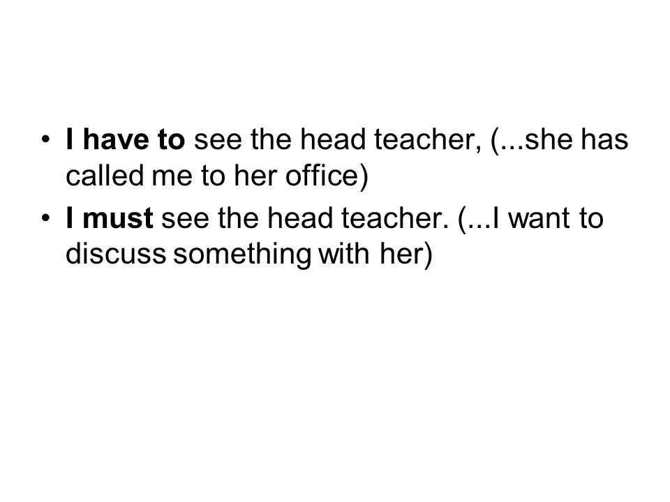 I have to see the head teacher, (...she has called me to her office) I must see the head teacher.