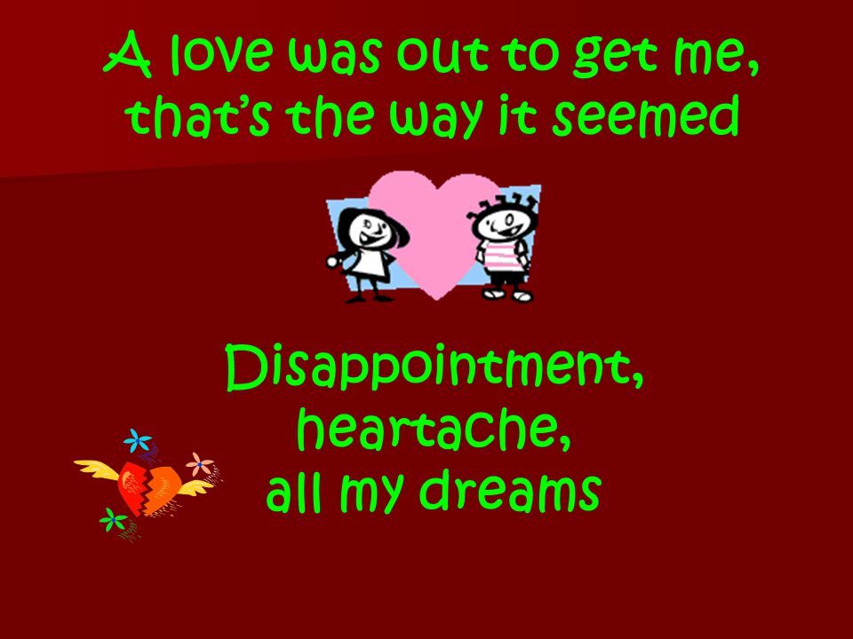 A love was out to get me, that's the way it seemed Disappointment, heartache, all my dreams