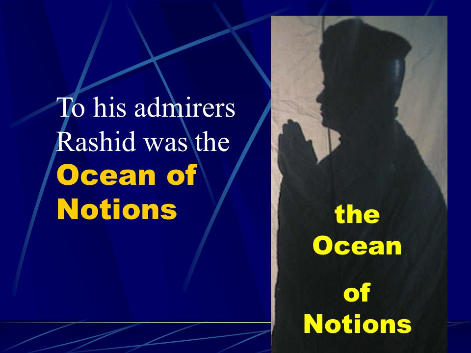 To his admirers Rashid was the Ocean of Notions the Ocean of Notions