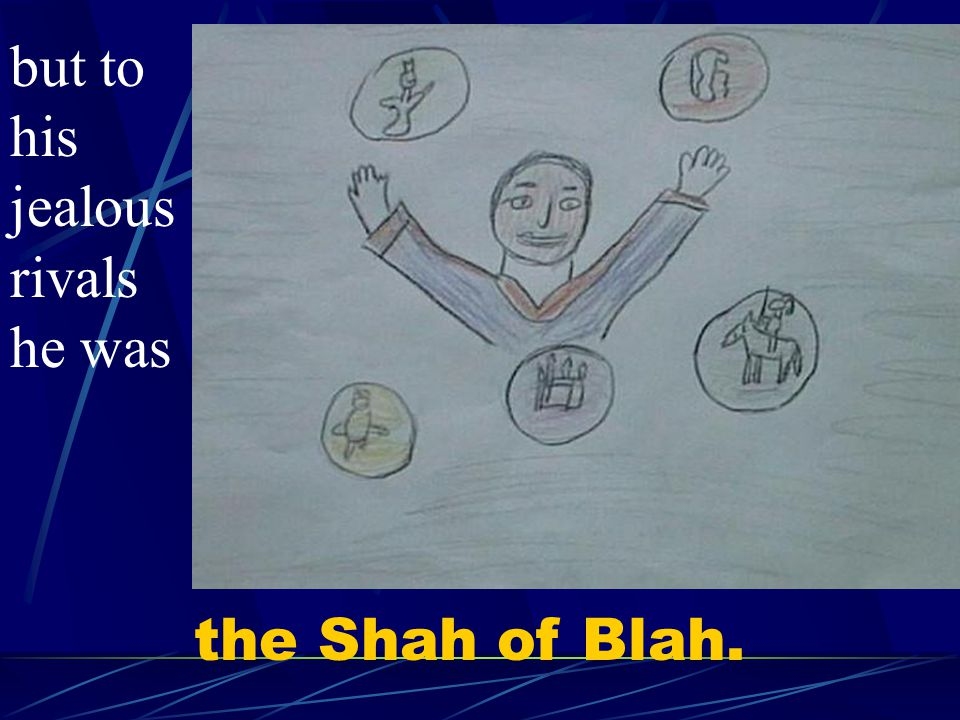 the Shah of Blah. but to his jealous rivals he was