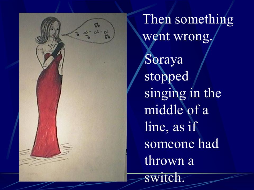 Then something went wrong. Soraya stopped singing in the middle of a line, as if someone had thrown a switch.