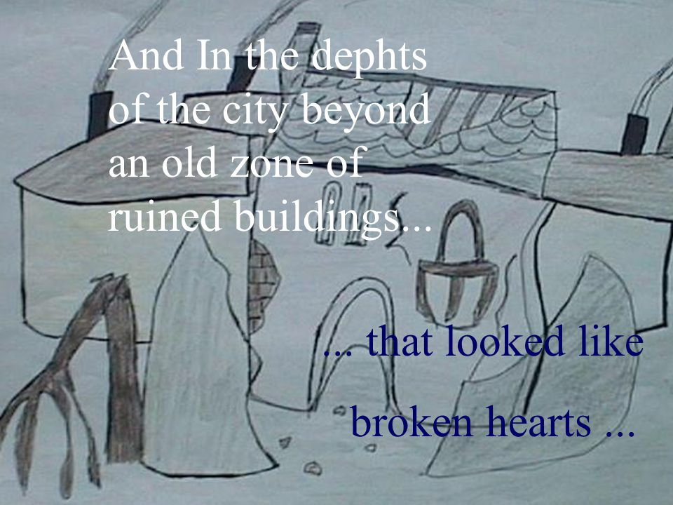 4 And In the dephts of the city beyond an old zone of ruined buildings...... that looked like broken hearts...