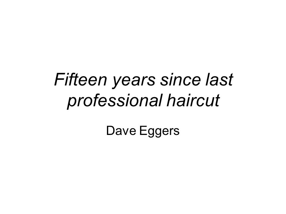 Fifteen years since last professional haircut Dave Eggers