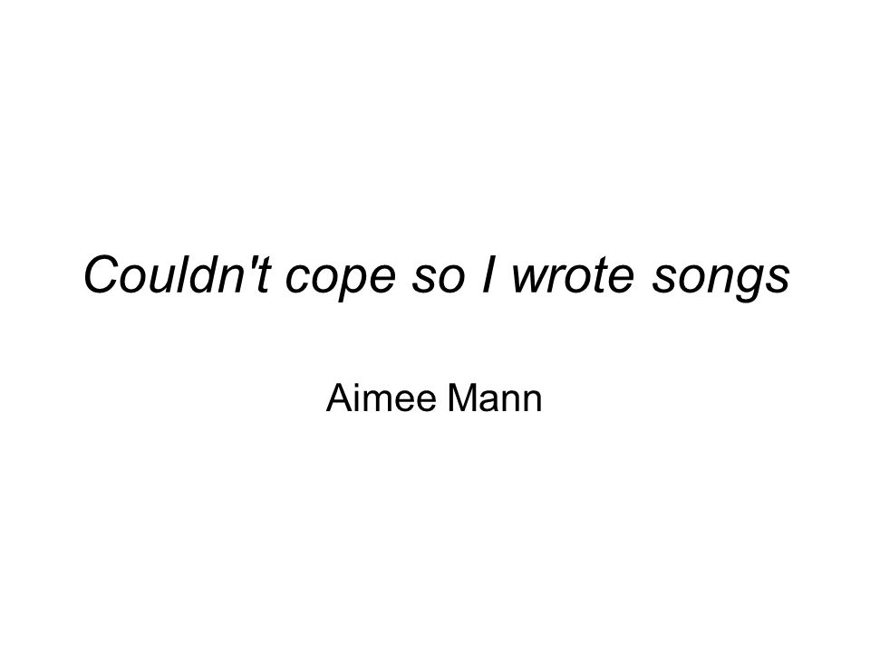 Couldn t cope so I wrote songs Aimee Mann