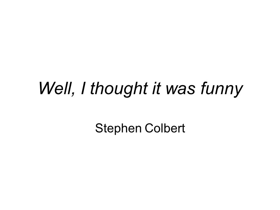 Well, I thought it was funny Stephen Colbert