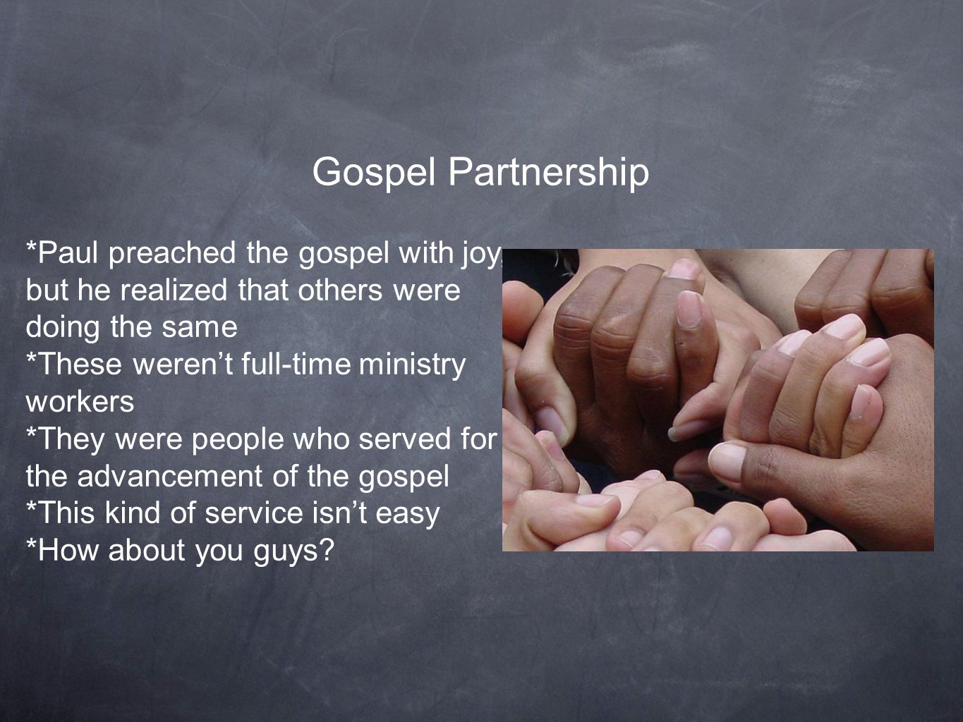 Gospel Partnership *Paul preached the gospel with joy, but he realized that others were doing the same *These weren't full-time ministry workers *They were people who served for the advancement of the gospel *This kind of service isn't easy *How about you guys