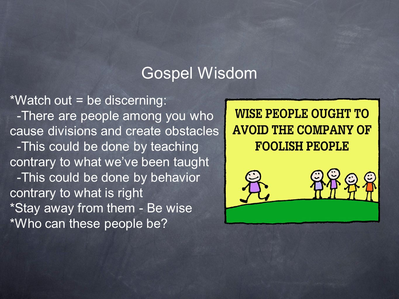 Gospel Wisdom *Watch out = be discerning: -There are people among you who cause divisions and create obstacles -This could be done by teaching contrary to what we've been taught -This could be done by behavior contrary to what is right *Stay away from them - Be wise *Who can these people be?