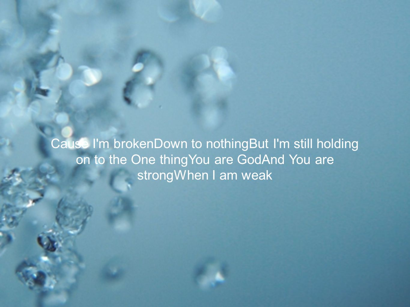 Cause I m brokenDown to nothingBut I m still holding on to the One thingYou are GodAnd You are strongWhen I am weak