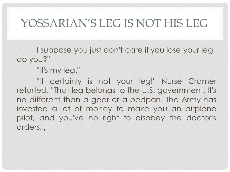 YOSSARIAN'S LEG IS NOT HIS LEG I suppose you just don t care if you lose your leg, do you It s my leg. It certainly is not your leg! Nurse Cramer retorted.
