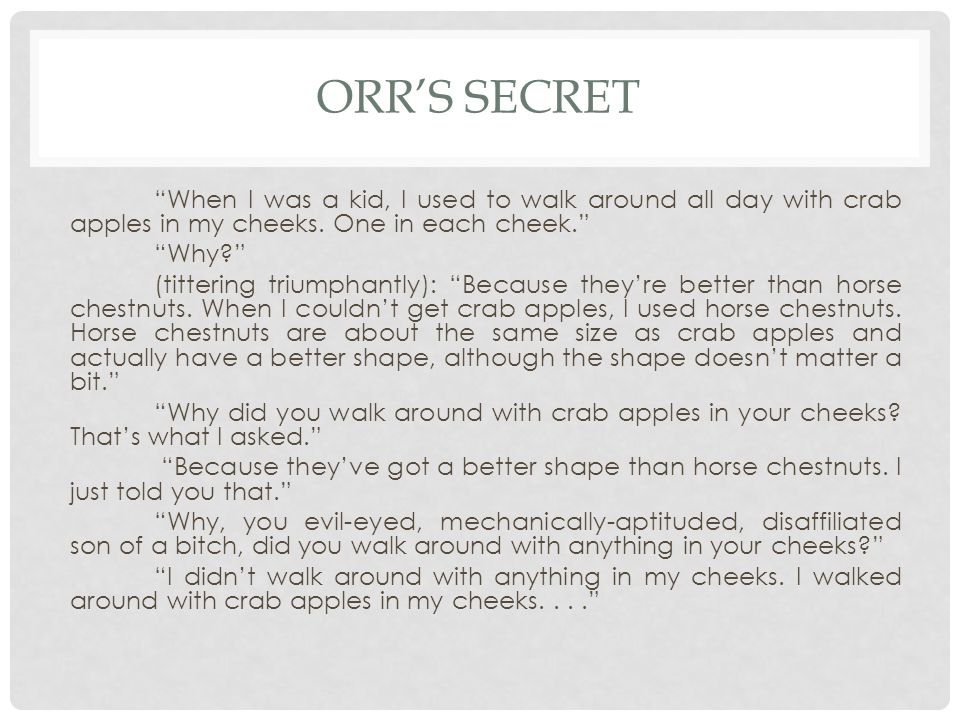 ORR'S SECRET When I was a kid, I used to walk around all day with crab apples in my cheeks.