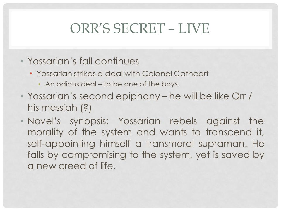ORR'S SECRET – LIVE Yossarian's fall continues Yossarian strikes a deal with Colonel Cathcart An odious deal – to be one of the boys.