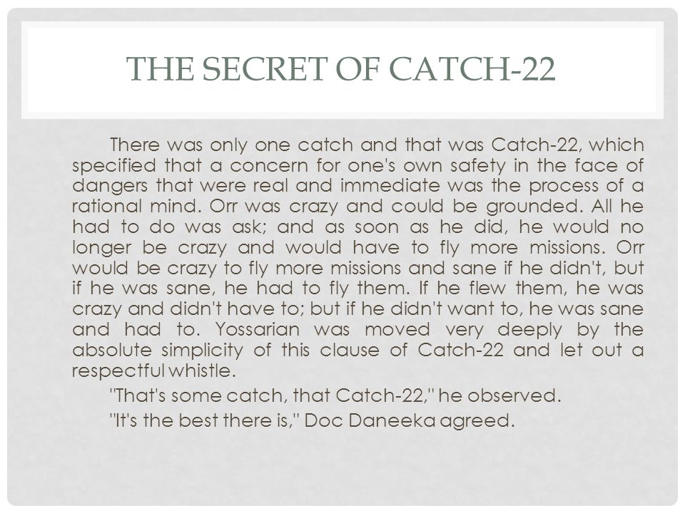 THE SECRET OF CATCH-22 There was only one catch and that was Catch-22, which specified that a concern for one s own safety in the face of dangers that were real and immediate was the process of a rational mind.