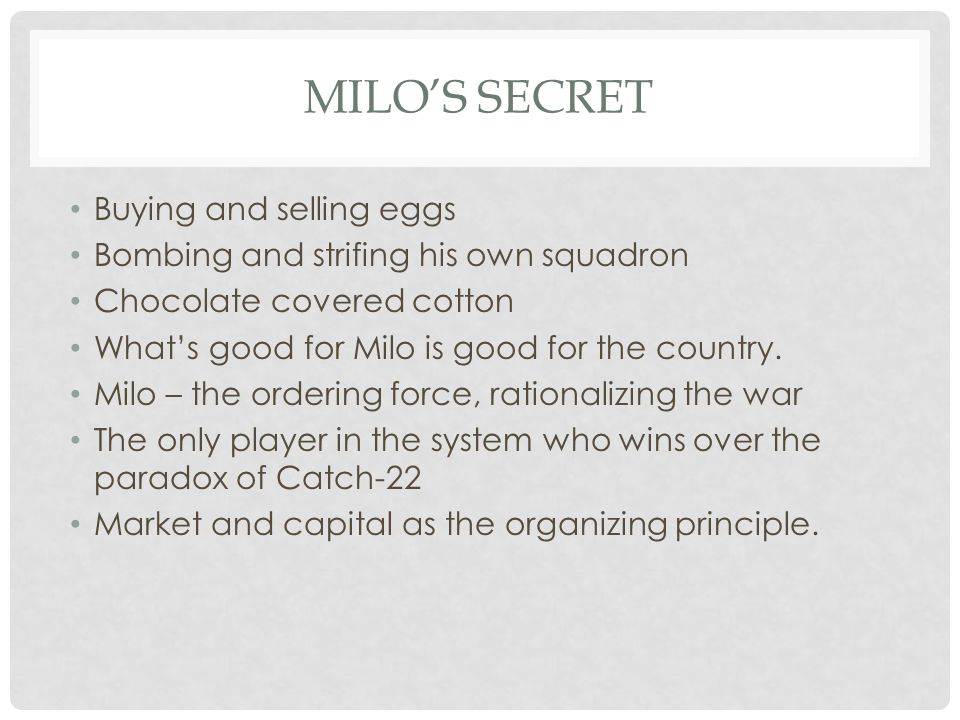 MILO'S SECRET Buying and selling eggs Bombing and strifing his own squadron Chocolate covered cotton What's good for Milo is good for the country.