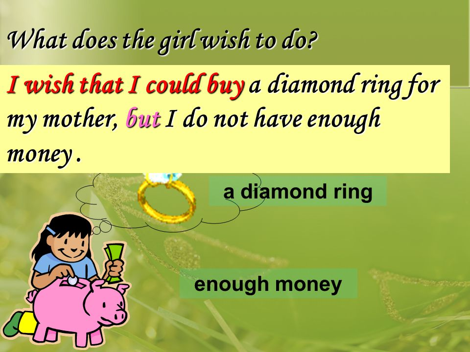What does the girl wish to do? a diamond ring enough money I wish that I could buy a diamond ring for my mother, but I do not have enough money.
