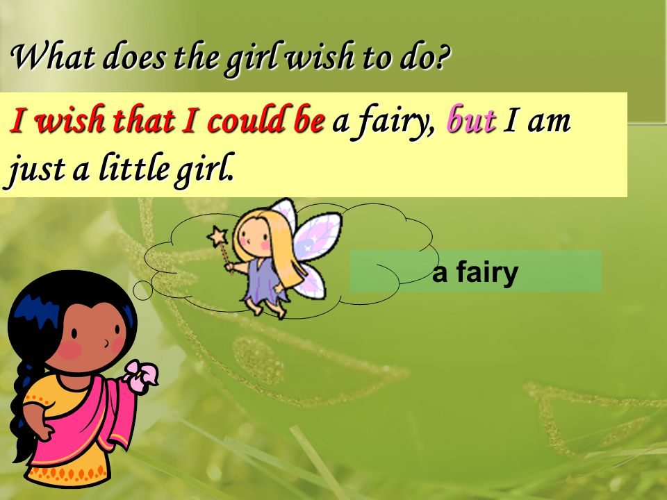 a fairy What does the girl wish to do I wish that I could be a fairy, but I am just a little girl.