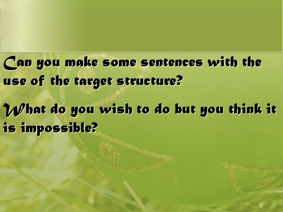 Can you make some sentences with the use of the target structure? What do you wish to do but you think it is impossible?