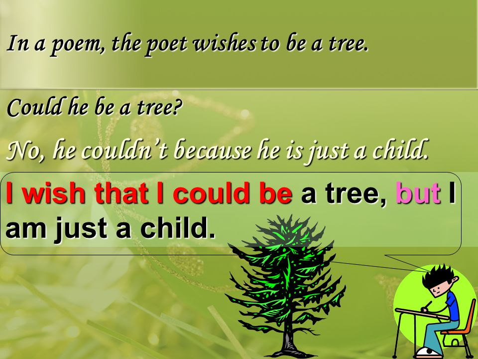 Could he be a tree. In a poem, the poet wishes to be a tree.